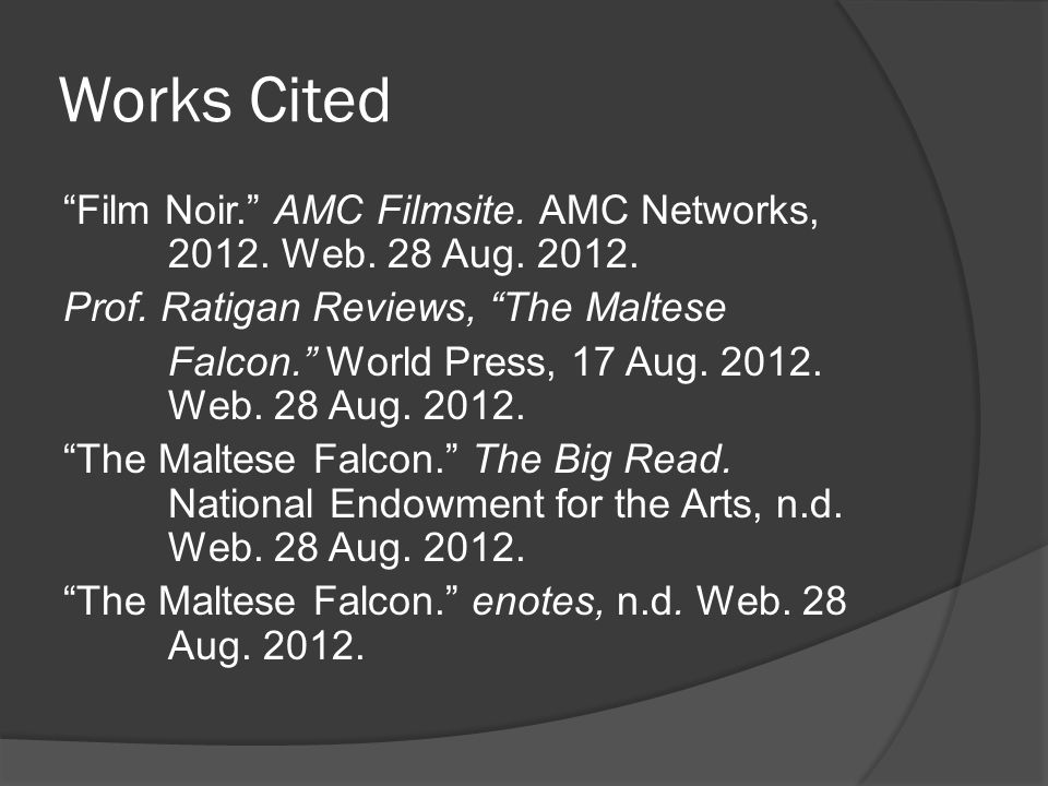 "Works Cited ""Film Noir."" AMC Filmsite. AMC Networks, 2012. Web. 28 Aug. 2012. Prof. Ratigan Reviews, ""The Maltese Falcon."" World Press, 17 Aug. 2012."