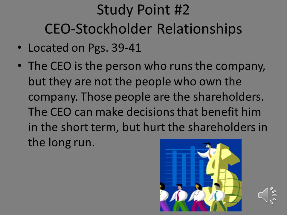 Study Point #1 Principle-Agent Problem Located on Pg. 39 Companies hire agents (workers) to run their businesses. However, these workers are not alway