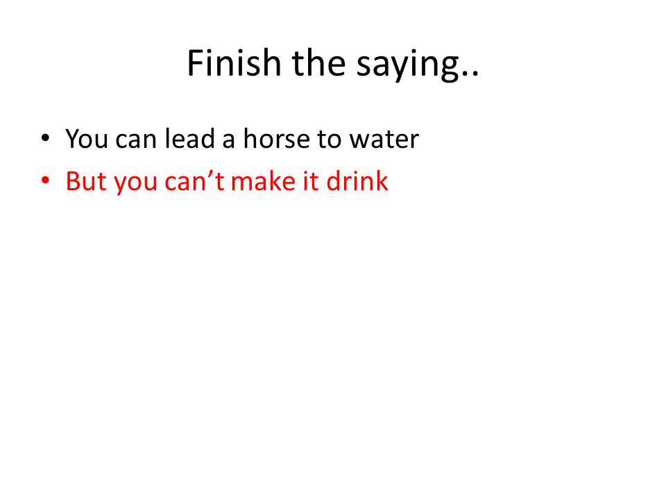 Finish the saying.. You can lead a horse to water But you can't make it drink