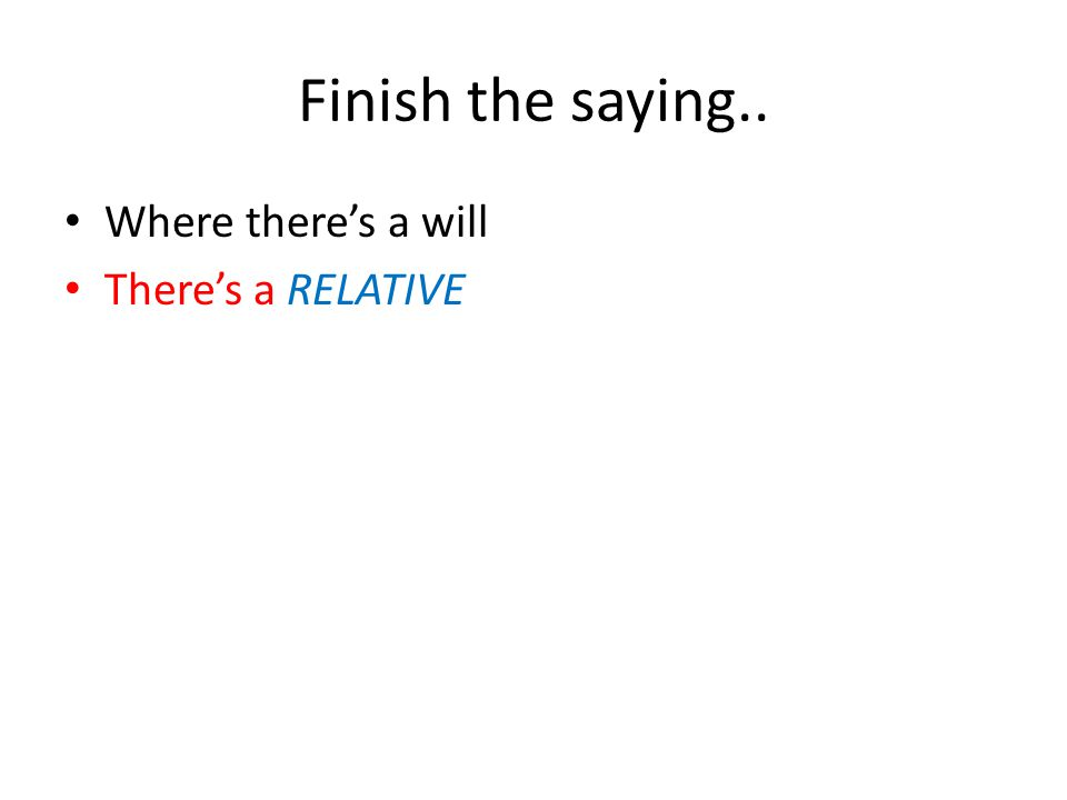 Finish the saying.. Where there's a will There's a RELATIVE