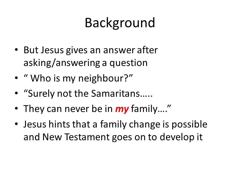 Background But Jesus gives an answer after asking/answering a question Who is my neighbour? Surely not the Samaritans…..