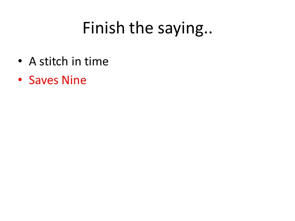Finish the saying.. A stitch in time Saves Nine