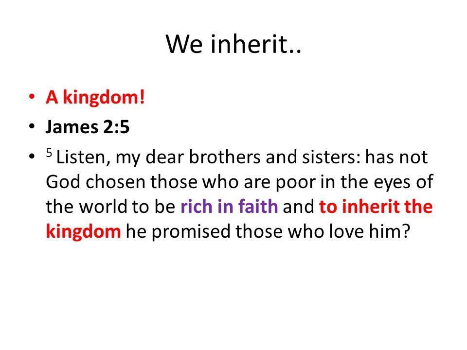 We inherit..A kingdom.