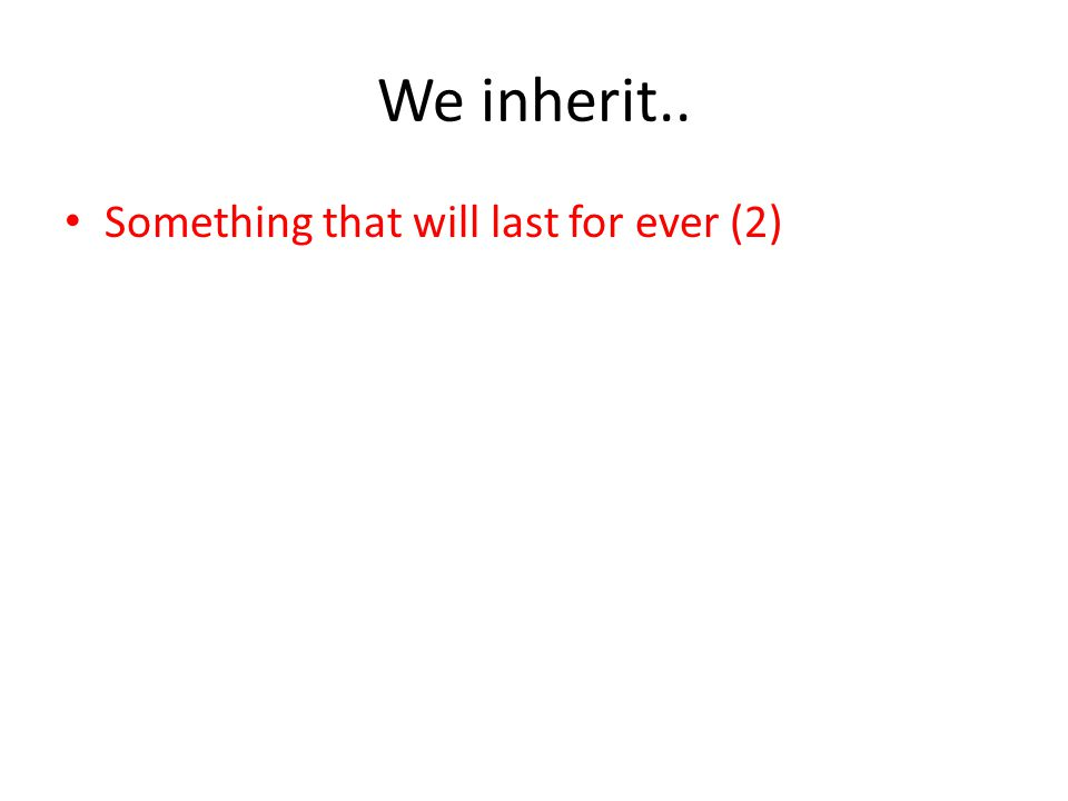 We inherit.. Something that will last for ever (2)