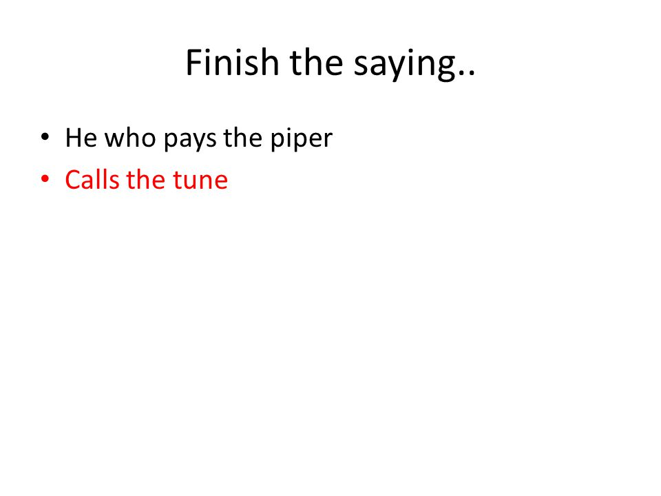 Finish the saying.. He who pays the piper Calls the tune