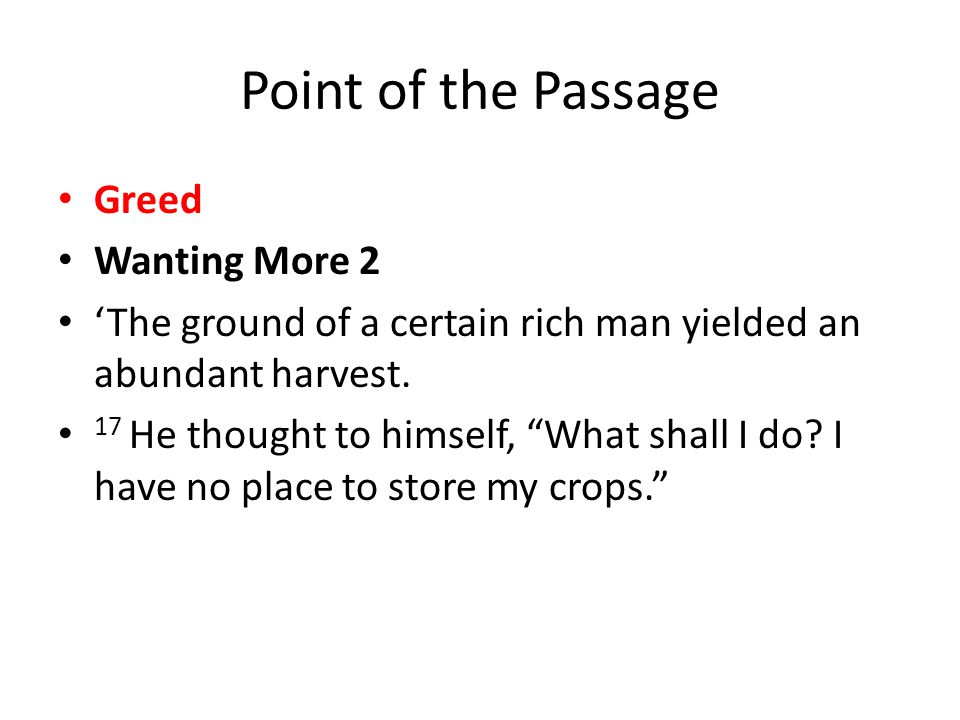Point of the Passage Greed Wanting More 2 'The ground of a certain rich man yielded an abundant harvest.