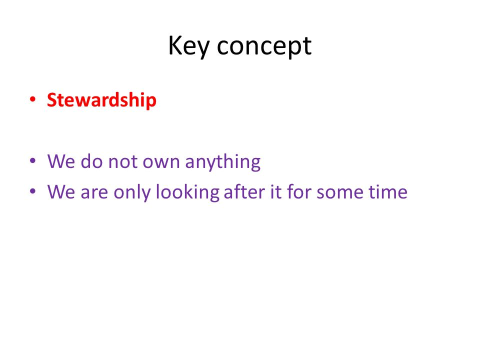 Key concept Stewardship We do not own anything We are only looking after it for some time