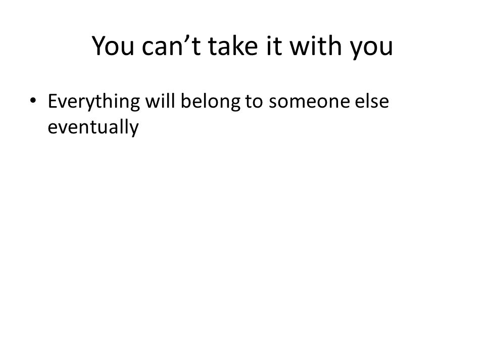 You can't take it with you Everything will belong to someone else eventually