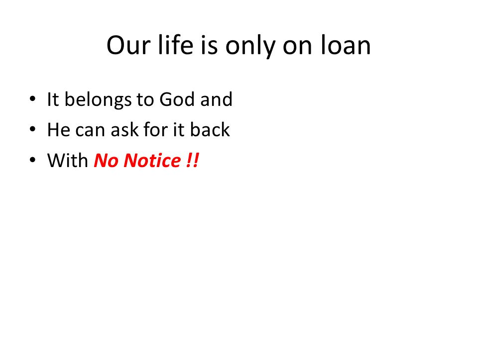 Our life is only on loan It belongs to God and He can ask for it back With No Notice !!