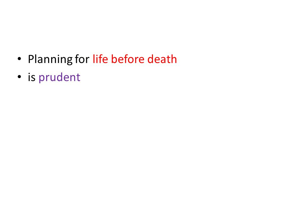 Planning for life before death is prudent