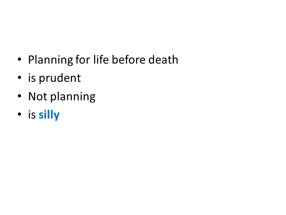 Planning for life before death is prudent Not planning is silly