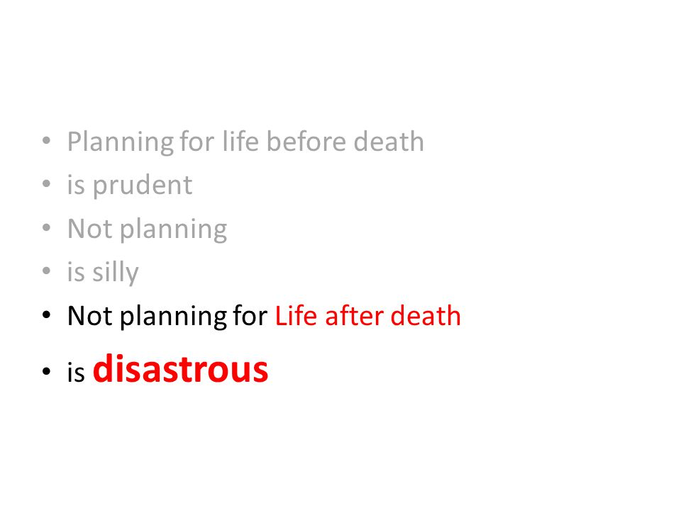 Planning for life before death is prudent Not planning is silly Not planning for Life after death is disastrous