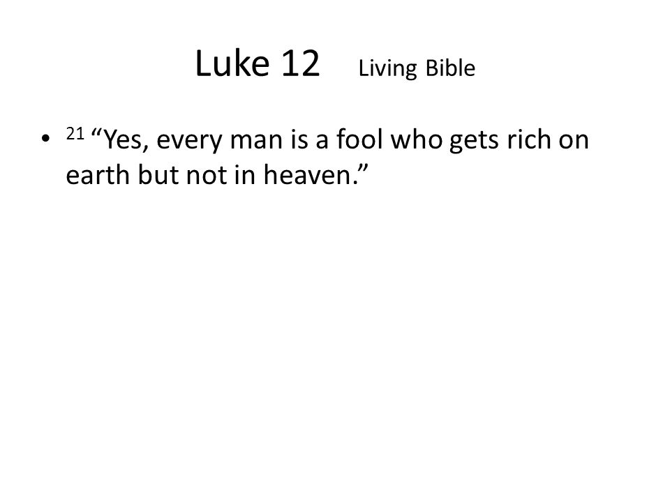 Luke 12 Living Bible 21 Yes, every man is a fool who gets rich on earth but not in heaven.