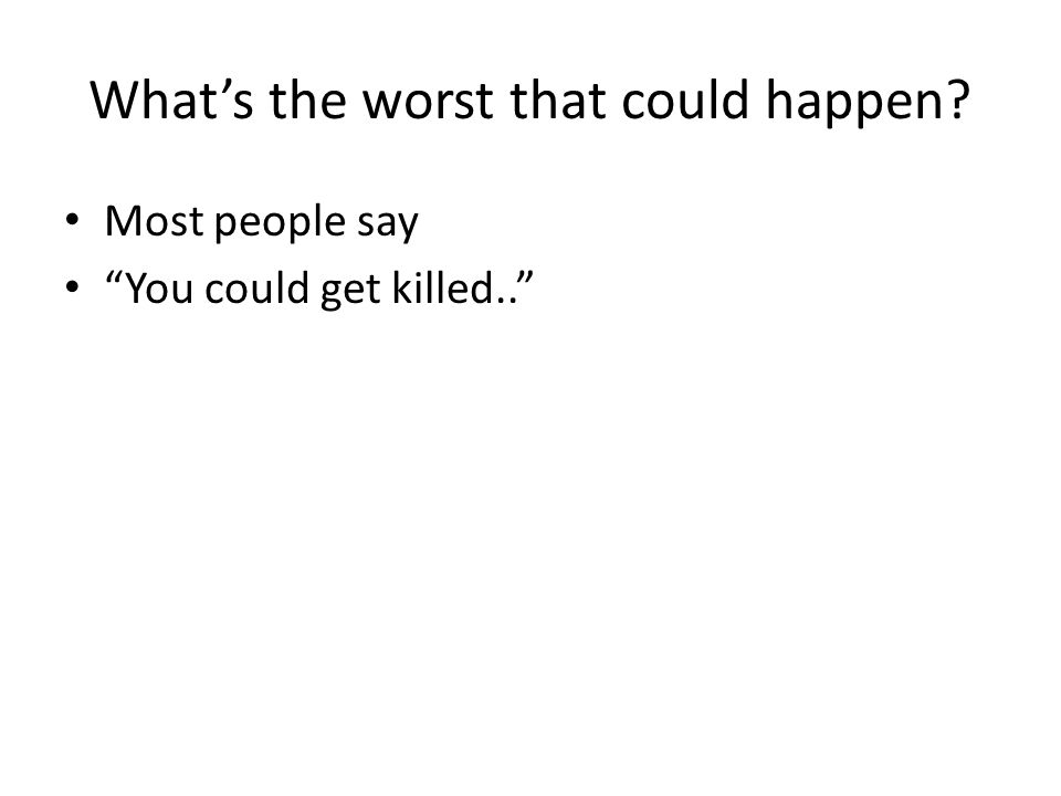 What's the worst that could happen? Most people say You could get killed..