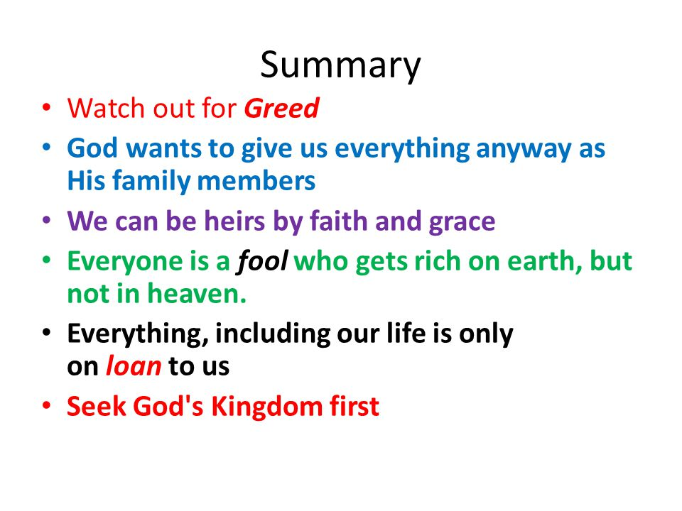 Summary Watch out for Greed God wants to give us everything anyway as His family members We can be heirs by faith and grace Everyone is a fool who gets rich on earth, but not in heaven.