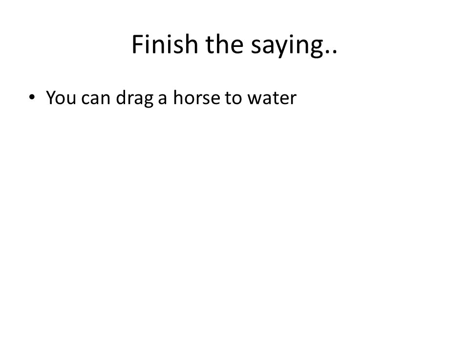 Finish the saying.. You can drag a horse to water