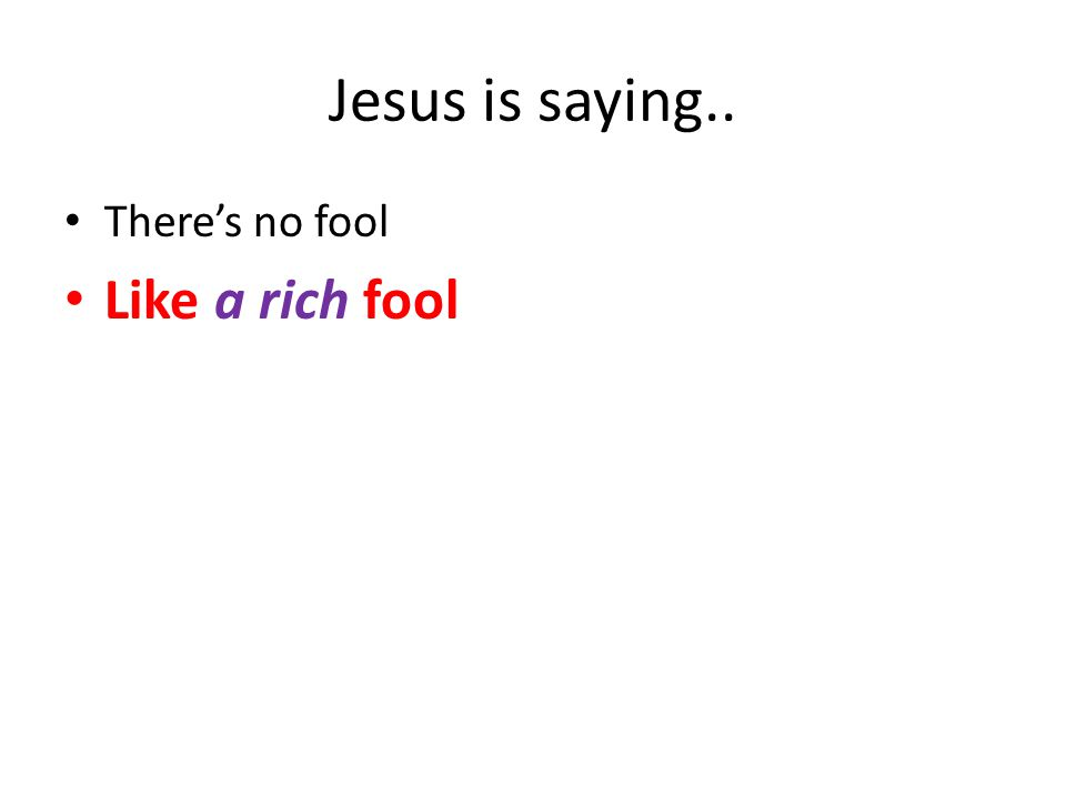 Jesus is saying.. There's no fool Like a rich fool