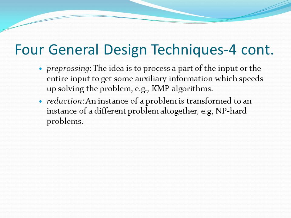 Four General Design Techniques-4 cont. preprossing: The idea is to process a part of the input or the entire input to get some auxiliary information w