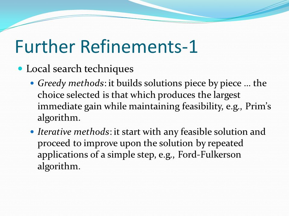 Further Refinements-1 Local search techniques Greedy methods: it builds solutions piece by piece … the choice selected is that which produces the larg
