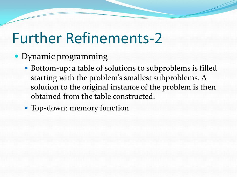 Further Refinements-2 Dynamic programming Bottom-up: a table of solutions to subproblems is filled starting with the problem's smallest subproblems. A