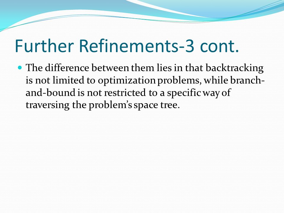 Further Refinements-3 cont. The difference between them lies in that backtracking is not limited to optimization problems, while branch- and-bound is