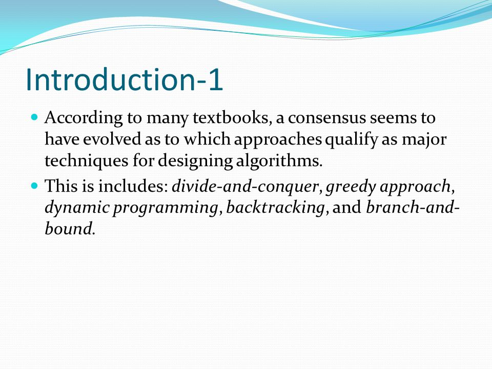 Introduction-1 According to many textbooks, a consensus seems to have evolved as to which approaches qualify as major techniques for designing algorit