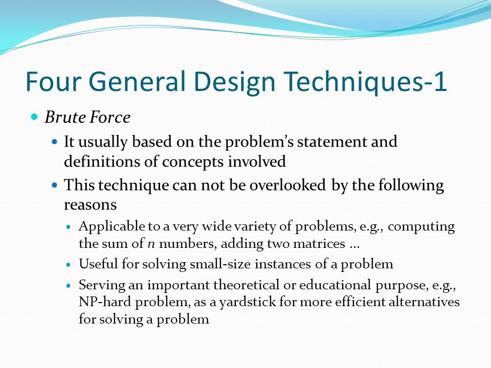 Four General Design Techniques-1 Brute Force It usually based on the problem's statement and definitions of concepts involved This technique can not b