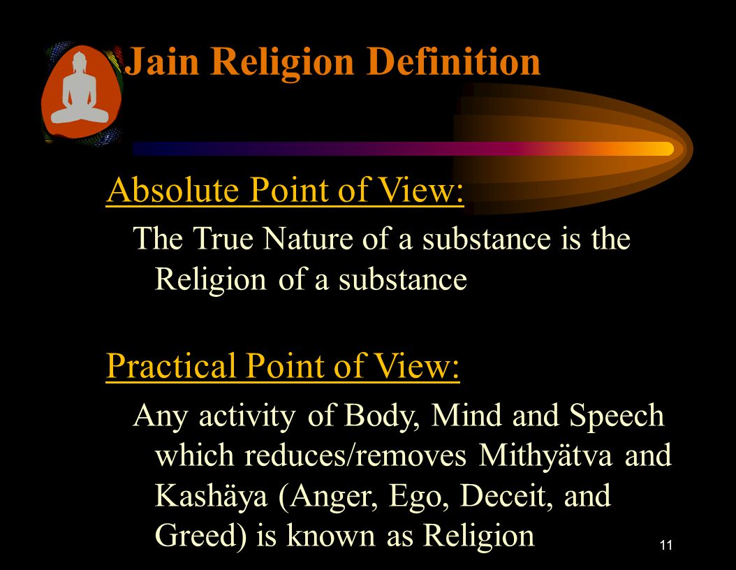 11 Jain Religion Definition Absolute Point of View: The True Nature of a substance is the Religion of a substance Practical Point of View: Any activit