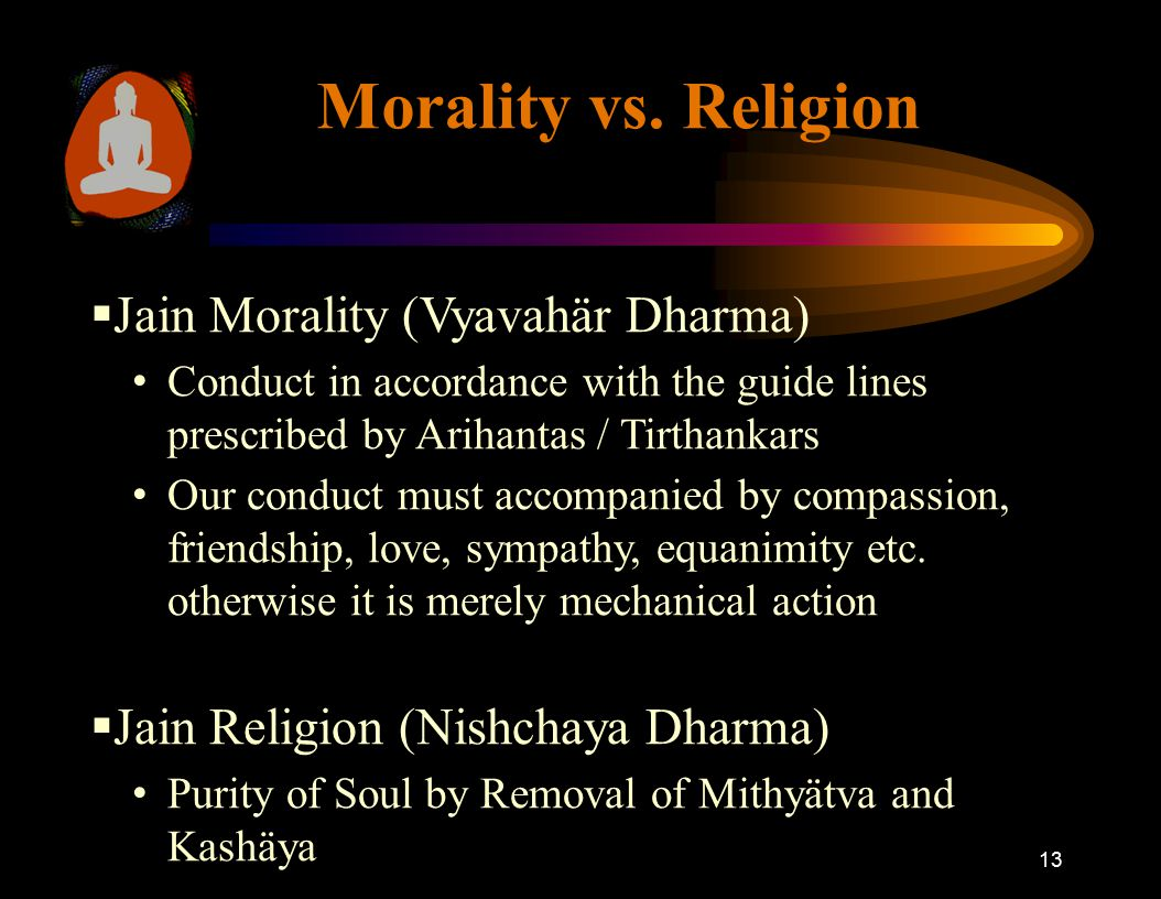 13 Morality vs. Religion  Jain Morality (Vyavahär Dharma) Conduct in accordance with the guide lines prescribed by Arihantas / Tirthankars Our conduc
