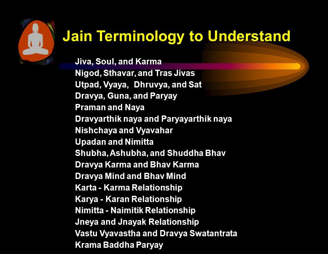 Jain Terminology to Understand Jiva, Soul, and Karma Nigod, Sthavar, and Tras Jivas Utpad, Vyaya, Dhruvya, and Sat Dravya, Guna, and Paryay Praman and Naya Dravyarthik naya and Paryayarthik naya Nishchaya and Vyavahar Upadan and Nimitta Shubha, Ashubha, and Shuddha Bhav Dravya Karma and Bhav Karma Dravya Mind and Bhav Mind Karta - Karma Relationship Karya - Karan Relationship Nimitta - Naimitik Relationship Jneya and Jnayak Relationship Vastu Vyavastha and Dravya Swatantrata Krama Baddha Paryay