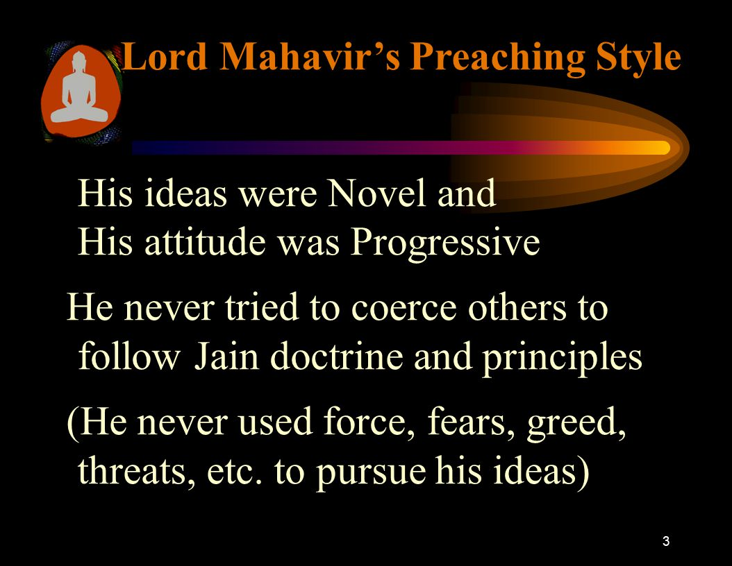 3 Lord Mahavir's Preaching Style His ideas were Novel and His attitude was Progressive He never tried to coerce others to follow Jain doctrine and pri