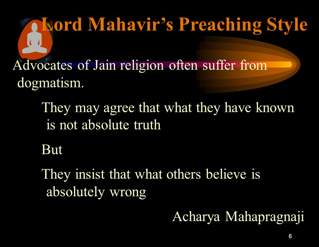 6 Lord Mahavir's Preaching Style Advocates of Jain religion often suffer from dogmatism. They may agree that what they have known is not absolute trut