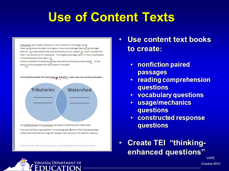 VATE October 2013 Use of Content Texts Use of Content Texts Use content text books to create :Use content text books to create : nonfiction paired passagesnonfiction paired passages reading comprehension questionsreading comprehension questions vocabulary questionsvocabulary questions usage/mechanics questionsusage/mechanics questions constructed response questionsconstructed response questions Create TEI thinking- enhanced questions Create TEI thinking- enhanced questions
