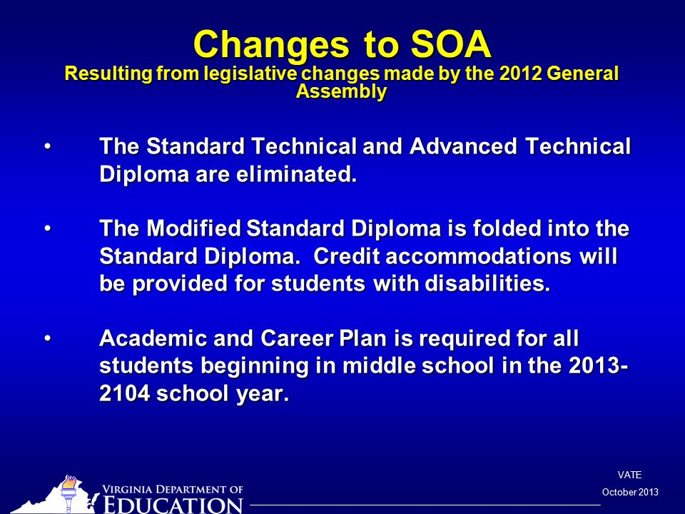 VATE October 2013 Changes to SOA Resulting from legislative changes made by the 2012 General Assembly The Standard Technical and Advanced Technical Diploma are eliminated.The Standard Technical and Advanced Technical Diploma are eliminated.