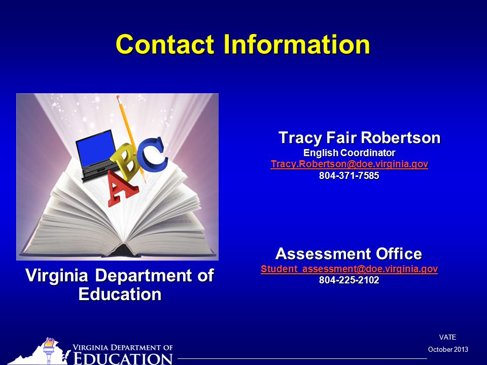 VATE October 2013 Contact Information Virginia Department of Education Tracy Fair Robertson English Coordinator Tracy.Robertson@doe.virginia.gov 804-371-7585 Assessment Office Student_assessment@doe.virginia.gov 804-225-2102