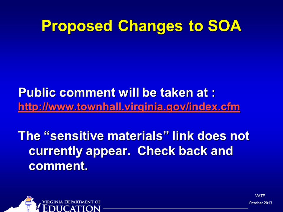 VATE October 2013 Proposed Changes to SOA Public comment will be taken at : http://www.townhall.virginia.gov/index.cfm The sensitive materials link does not currently appear.