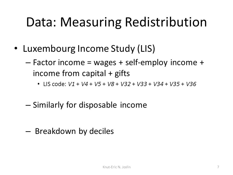 Data: Measuring Redistribution Luxembourg Income Study (LIS) – Factor income = wages + self-employ income + income from capital + gifts LIS code: V1 + V4 + V5 + V8 + V32 + V33 + V34 + V35 + V36 – Similarly for disposable income – Breakdown by deciles 7Knut-Eric N.