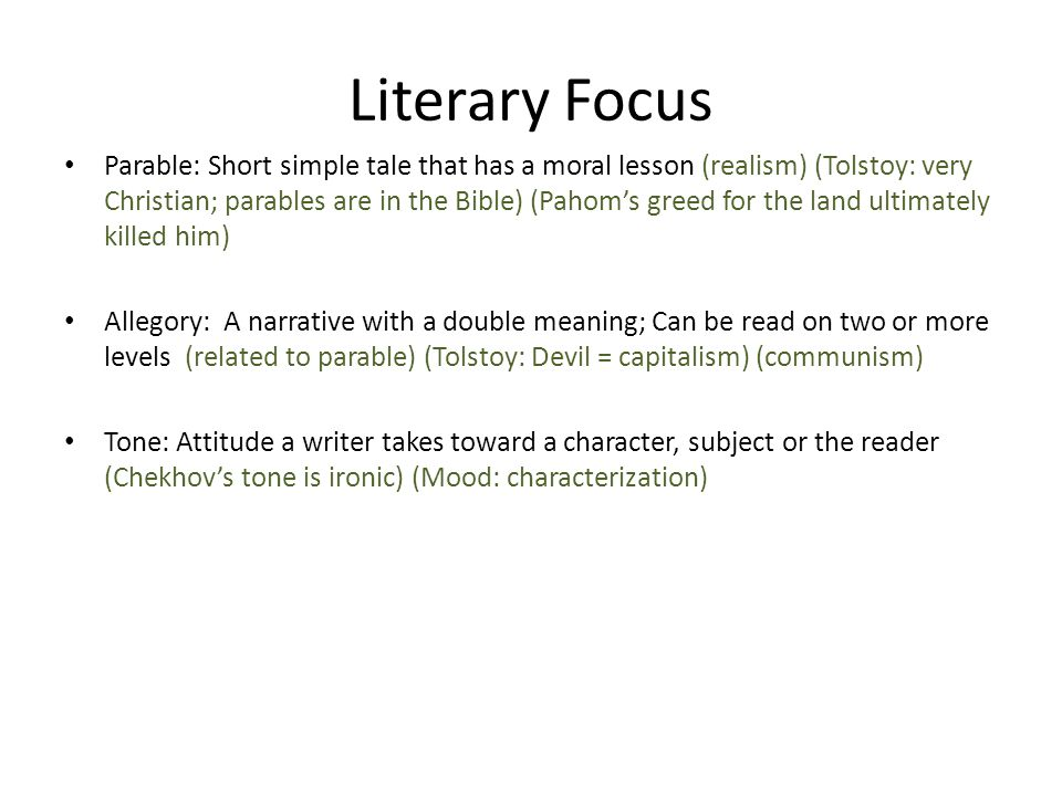 Literary Focus Parable: Short simple tale that has a moral lesson (realism) (Tolstoy: very Christian; parables are in the Bible) (Pahom's greed for the land ultimately killed him) Allegory: A narrative with a double meaning; Can be read on two or more levels (related to parable) (Tolstoy: Devil = capitalism) (communism) Tone: Attitude a writer takes toward a character, subject or the reader (Chekhov's tone is ironic) (Mood: characterization)