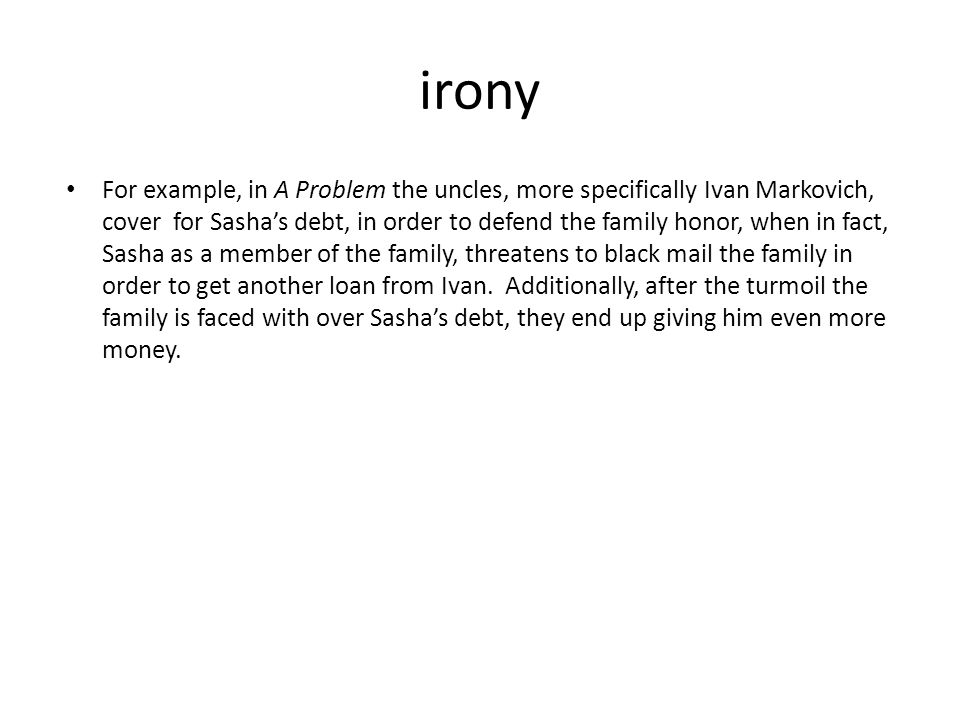 irony For example, in A Problem the uncles, more specifically Ivan Markovich, cover for Sasha's debt, in order to defend the family honor, when in fact, Sasha as a member of the family, threatens to black mail the family in order to get another loan from Ivan.