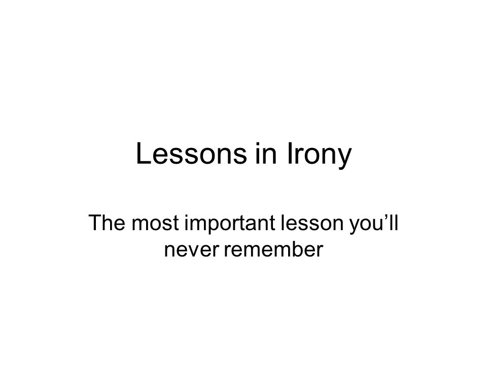 Lessons in Irony The most important lesson you'll never remember