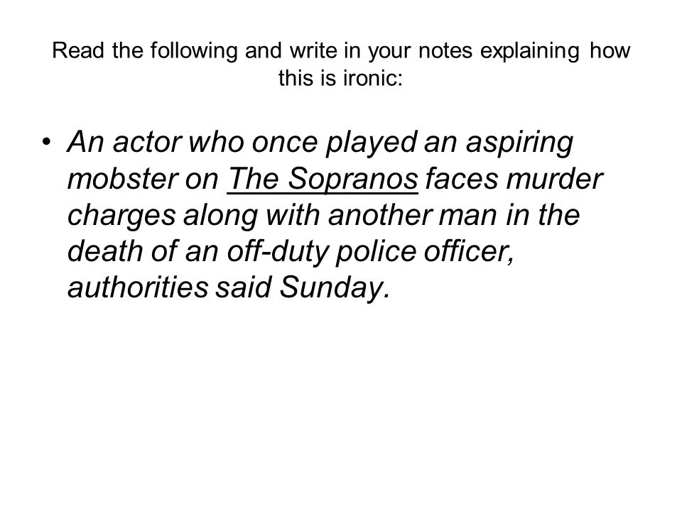 Read the following and write in your notes explaining how this is ironic: An actor who once played an aspiring mobster on The Sopranos faces murder charges along with another man in the death of an off-duty police officer, authorities said Sunday.