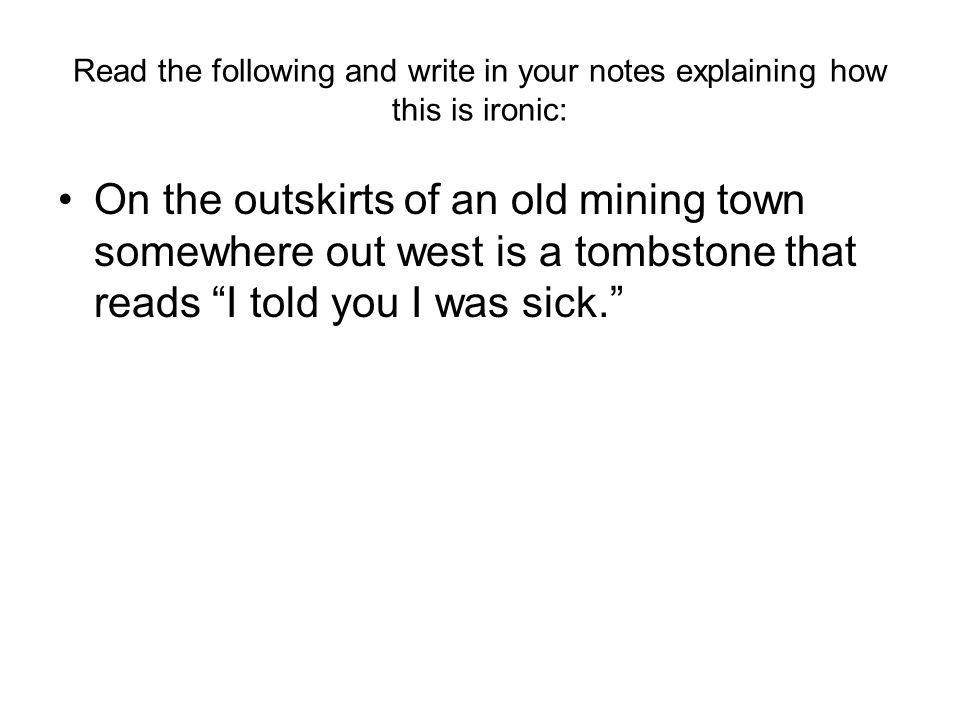 Read the following and write in your notes explaining how this is ironic: On the outskirts of an old mining town somewhere out west is a tombstone that reads I told you I was sick.