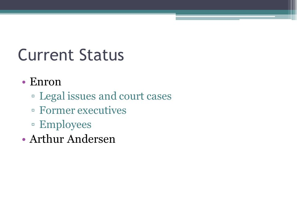 Current Status Enron ▫Legal issues and court cases ▫Former executives ▫Employees Arthur Andersen