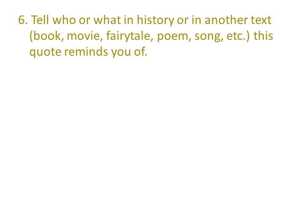 6. Tell who or what in history or in another text (book, movie, fairytale, poem, song, etc.) this quote reminds you of.