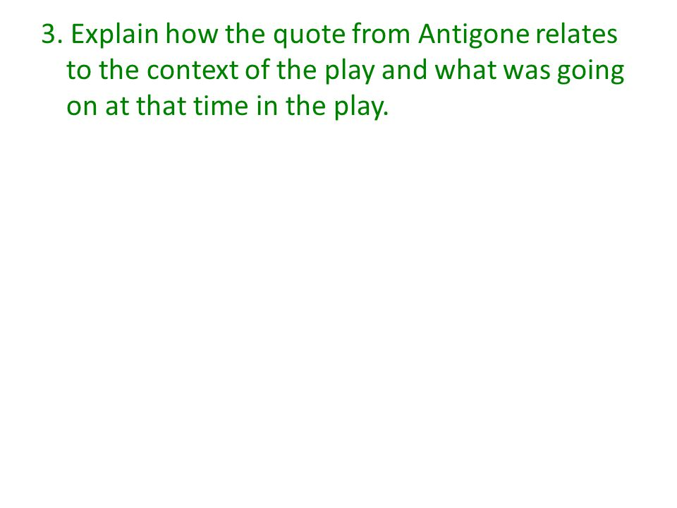 3. Explain how the quote from Antigone relates to the context of the play and what was going on at that time in the play.