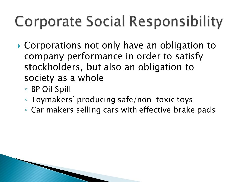  Corporations not only have an obligation to company performance in order to satisfy stockholders, but also an obligation to society as a whole ◦ BP Oil Spill ◦ Toymakers' producing safe/non-toxic toys ◦ Car makers selling cars with effective brake pads