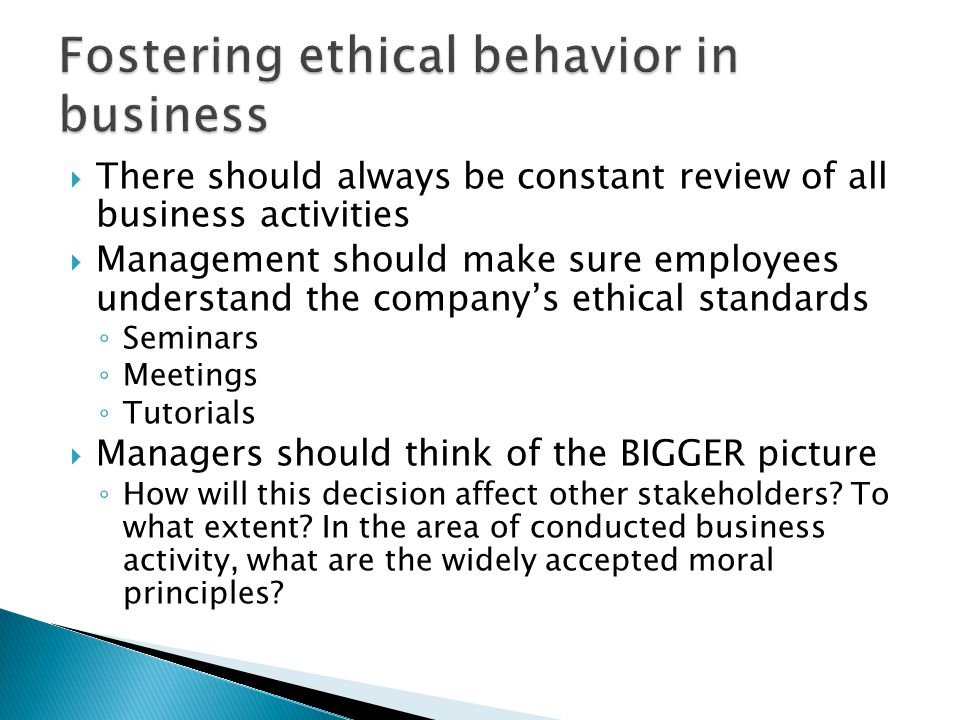  There should always be constant review of all business activities  Management should make sure employees understand the company's ethical standards ◦ Seminars ◦ Meetings ◦ Tutorials  Managers should think of the BIGGER picture ◦ How will this decision affect other stakeholders.