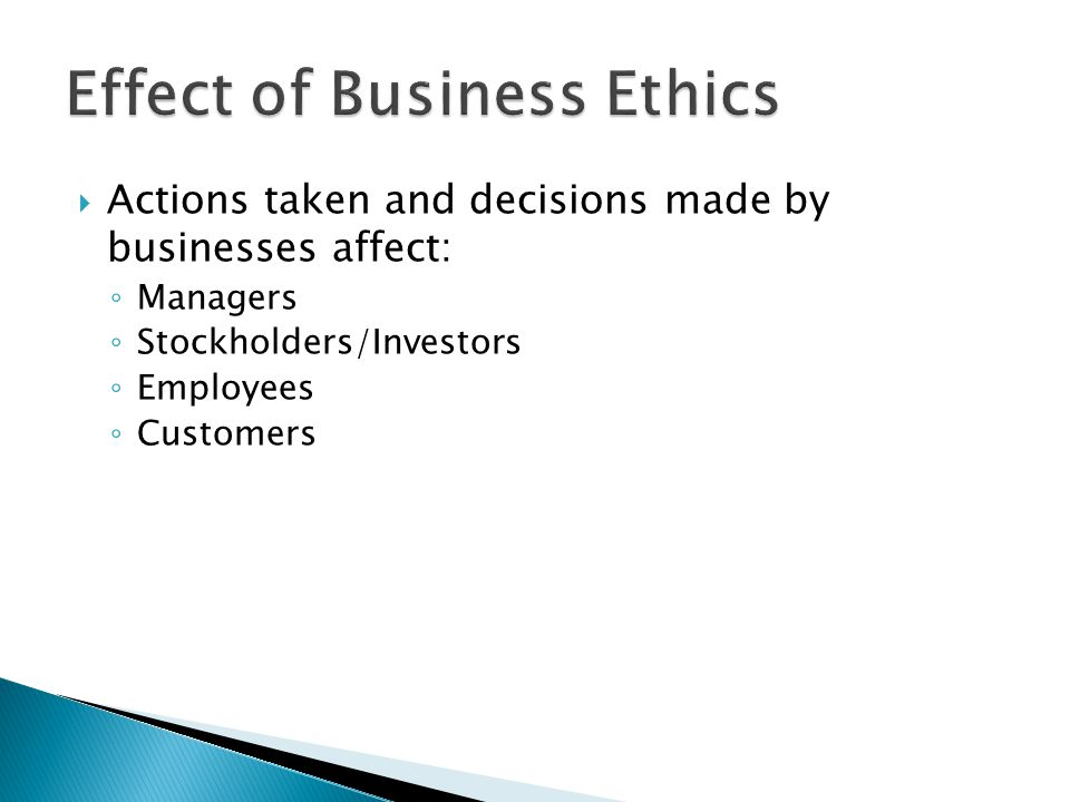  Actions taken and decisions made by businesses affect: ◦ Managers ◦ Stockholders/Investors ◦ Employees ◦ Customers