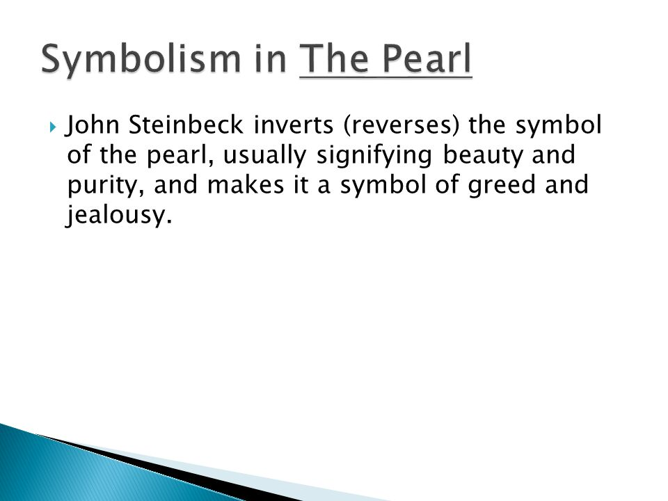  John Steinbeck inverts (reverses) the symbol of the pearl, usually signifying beauty and purity, and makes it a symbol of greed and jealousy.