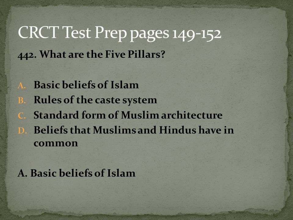 442. What are the Five Pillars? A. Basic beliefs of Islam B. Rules of the caste system C. Standard form of Muslim architecture D. Beliefs that Muslims